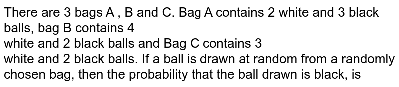 There are 3 bags A , B and C. Bag A contains 2 white and 3 black balls, bag B contains 4 <br> white and 2 black balls and Bag C contains 3 <br> white and 2 black balls. If a ball is drawn at random from a randomly chosen  bag, then the probability that the ball drawn is black, is