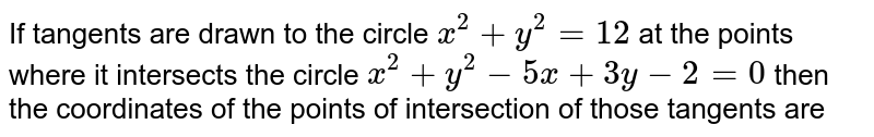 If tangents are drawn to the circle `x^(2) + y^(2) = 12` at the points where it intersects the circle `x^(2) + y ^(2) - 5 x + 3y - 2 = 0` then the coordinates of the points of intersection of those tangents are