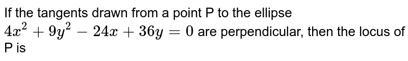 If the tangents drawn from a point P to the ellipse `4x^(2) + 9 y^(2) - 24x + 36 y = 0` are perpendicular, then the locus of P is
