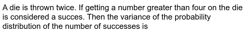 A dic is thrown twice. If getting a number greater than four on the die is considered a succes. Then the variance of the probability distribution of the number of successes is
