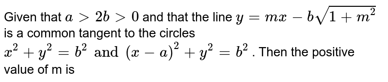 Given that `a gt 2b gt 0 `    and that the line ` y = mx - b sqrt(1 + m^(2))`  is a common tangent to the circles  `x^(2) +y^(2) = b^(2)  and (x - a)^(2) + y^(2) = b^(2)`   . Then the positive value of m is