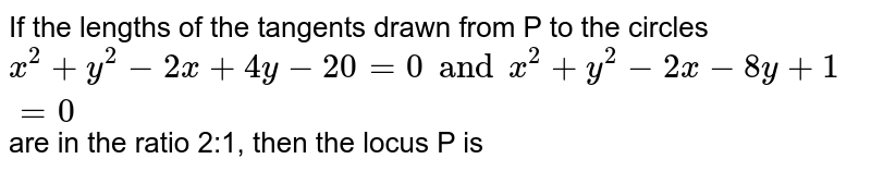 If the lengths of the tangents drawn from P to the circles `x^(2)+y^(2)-2x+4y-20=0 and x^(2) +y^(2)-2x-8y+1=0` are in the ratio 2:1, then the locus P is