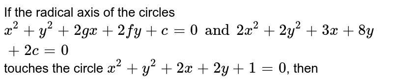 If the radical axis of the circles `x^(2)+y^(2)+2gx+2fy+c=0 and 2x^(2)+2y^(2)+3x+8y+2c=0` touches the circle `x^(2)+y^(2)+2x+2y+1=0`, then
