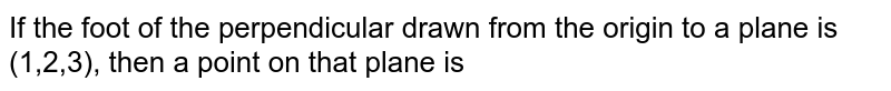 If the foot of the perpendicular drawn from the origin to a plane is (1,2,3), then a point on that plane is