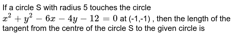 If a circle S with radius 5 touches the circle `x^2+y^2-6x-4y-12=0` at (-1,-1) , then the length of the tangent from the centre of the circle S to the given circle is