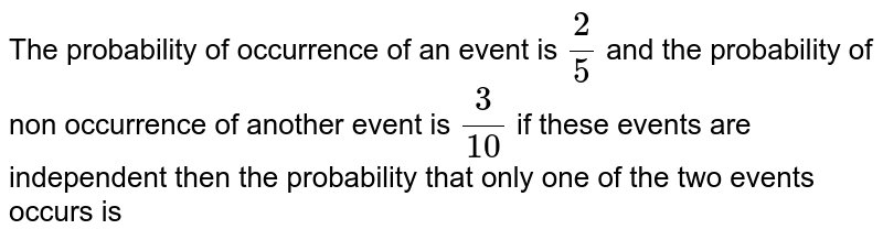 The probability of occurrence of an event is `2/5` and the probability of non occurrence of another event  is `3/10` if these events are independent then the probability that only one of the two events occurs  is