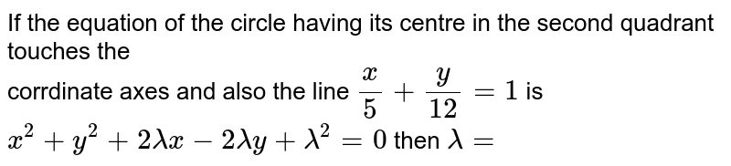 If the equation of the circle having its centre in the second quadrant touches the <br> corrdinate axes and also the line `(x)/(5)+(uy)/(12)=1` is `x^(2)+y^(2)+2lambdax-2lambday+lambda^(2)=0` then `lambda=`