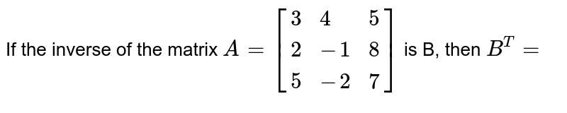 If the inverse of the matrix `A=[{:(3, 4, 5), (2, -1, 8), (5, -2, 7):}]` is B, then `B^(T)=`