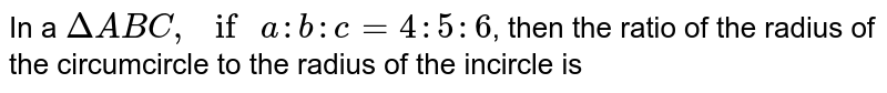 """In a `DeltaABC, """" if """"a:b:c=4:5:6`, then the ratio of the radius of the circumcircle to the radius of the incircle is"""