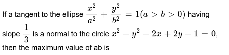 If a tangent to the ellipse `x^(2)/a^(2)+y^(2)/b^(2)=1(a gt b gt 0)` having slope `1/3` is a  normal to the circle `x^(2)+y^(2)+2x+2y+1=0`, then the maximum value of ab is