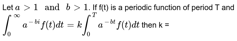"""Let `a gt 1 """" and """"b gt 1`. If f(t) is a periodic function of period T and `int_(0)^(infty)a^(-bi)f(t)dt=kint_(0)^(T)a^(-bt)f(t)dt` then k ="""