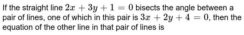 If the straight line `2x + 3y + 1 = 0` bisects the angle between a pair of lines, one of which in this pair is `3x + 2y + 4 = 0`, then the equation of the other line in that pair of lines is