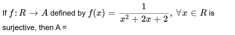 If `f:RtoA` defined by `f(x)=1/(x^(2)+2x+2),AAx inR` is surjective, then A =