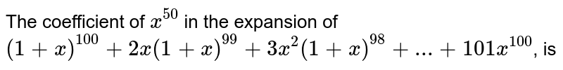 The coefficient of `x^(50)` in the expansion of `(1+x)^(100)+2x(1+x)^(99)+3x^(2)(1+x)^(98)+...+101x^(100)`, is
