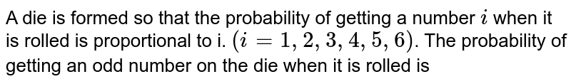 A die is formed so that the probability of getting a number `i` when it is rolled is proportional to i. `(i=1,2,3,4,5,6)`. The probability of getting an odd number on the die when it is rolled is