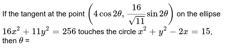 If the tangent at the point `(4cos2theta,16/sqrt11sin2theta)` on the ellipse `16x^(2)+11y^(2)=256` touches the circle `x^(2)+y^(2)-2x=15`, then `theta` =