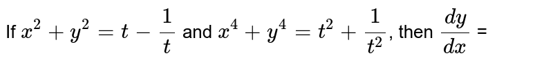 If `x^(2) + y^(2) = t - (1)/(t)` and `x^(4) + y^(4) = t^(2) + (1)/(t^(2))`, then `(dy)/(dx)` =