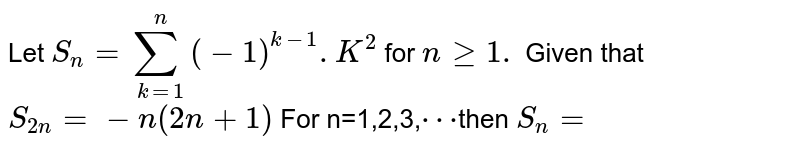 Let `S_(n)=sum_(k=1)^(n)(-1)^(k-1).K^(2)` for `n gt=1.` Given that `S_(2n)=-n(2n+1)` For n=1,2,3,`cdots`then `S_(n)=`