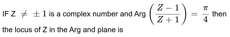 IF Z `ne +-1` is a complex number and Arg `((Z-1)/(Z+1))= (pi)/(4)` then the locus of Z in the Arg and plane is