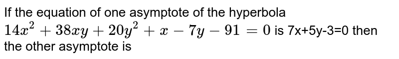 If the equation of one asymptote of the hyperbola `14x^(2)+38xy+20y^(2)+x-7y-91=0`  is 7x+5y-3=0 then the other asymptote is