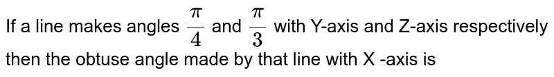 If a line makes angles `(pi)/(4)` and `(pi)/(3)` with Y-axis and Z-axis respectively then the obtuse angle made by that line with X -axis is