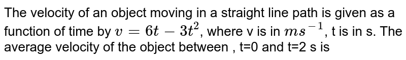 The velocity of an object moving in a straight line path is given as a function of time by `v=6t-3t^2`, where v is in `ms^-1`, t is in s. The average velocity of the object between , t=0 and t=2 s is
