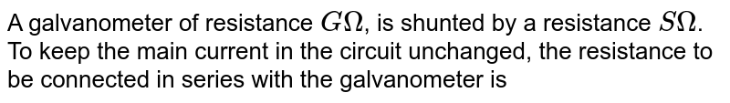 A galvanometer of resistance `GOmega`, is shunted by a resistance `S Omega`. To keep the main current in the circuit unchanged, the resistance to be connected in series with the galvanometer is