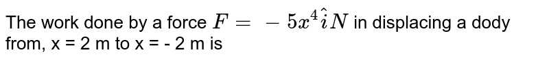 The work done by a force  `F = - 5x^(4) hat(i) N`  in displacing a dody from,  x = 2 m to x = - 2 m   is