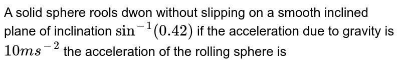 A solid  sphere rools dwon without slipping on a smooth  inclined plane  of inclination `sin^(-1)(0.42)` if the acceleration due to gravity is `10ms^(-2)`  the acceleration  of the rolling  sphere is
