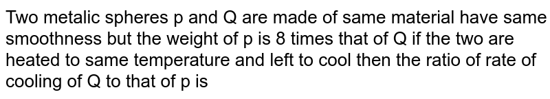 Two metalic spheres p and Q are made of same material have same smoothness but the weight of p is 8 times that of Q if the two are heated to same temperature  and left to cool then the ratio of rate of cooling of Q to that of p is