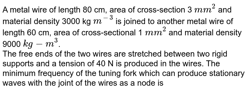 A metal wire of length 80 cm, area of cross-section 3 `mm^(2)` and material density 3000 kg `m^(-3)` is joined to another metal wire of length 60 cm, area of cross-sectional 1 `mm^(2)` and material density 9000 `kg-m^(3)`. <br> The free ends of the two wires are stretched between two rigid supports and a tension of 40 N is produced in the wires. The minimum frequency of the tuning fork which can produce stationary waves with the joint of the wires as a node is