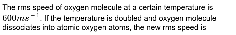 The rms speed of oxygen molecule at a certain temperature is `600ms^(-1)`. If the temperature is doubled and oxygen molecule dissociates into atomic oxygen atoms, the new rms speed is