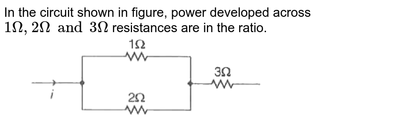 """In the circuit shown in figure, power developed across `1Omega,2Omegaand3Omega` resistances are in the ratio. <br> <img src=""""https://d10lpgp6xz60nq.cloudfront.net/physics_images/ARH_19Y_SP_23_04_18_02_E02_029_Q01.png"""" width=""""80%"""">"""