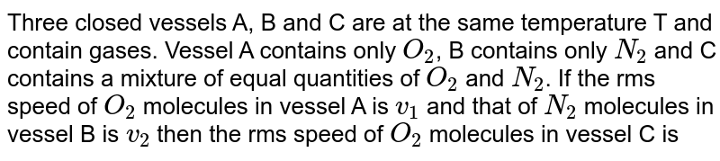 Three closed vessels A, B and C are at the same temperature T and contain gases. Vessel A contains only `O_(2)`, B contains only `N_(2)` and C contains a mixture of equal quantities of `O_(2)` and `N_(2)`. If the rms speed of `O_(2)` molecules in vessel A is `v_(1)` and that of `N_(2)` molecules in vessel B is `v_(2)` then the rms speed of `O_(2)` molecules in vessel C is
