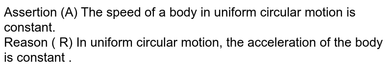 Assertion (A) The speed of a body in uniform circular motion is constant. <br> Reason ( R) In uniform circular motion, the acceleration of the body is constant .