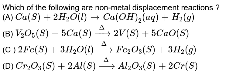 Which of the following are non-metal displacement reactions ? <br> (A) `Ca(S) + 2H_(2)O(l) rarr Ca(OH)_(2)(aq) + H_(2)(g)` <br> (B) `V_(2)O_(5)(S) + 5Ca(S) overset(Delta)rarr 2V(S) + 5CaO(S)` <br> (C ) `2Fe(S) + 3H_(2)O(l) overset(Delta)rarr Fe_(2)O_(3)(S) + 3H_(2)(g)` <br> (D) `Cr_(2)O_(3)(S) + 2Al(S) overset(Delta)rarr Al_(2)O_(3)(S) + 2Cr(S)`