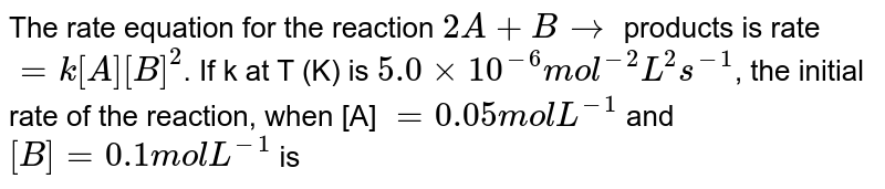 The rate equation for the reaction `2A + B rarr` products is rate `= k[A][B]^(2)`. If k at T (K) is `5.0 xx 10^(-6) mol^(-2) L^(2)s^(-1)`, the initial rate of the reaction, when [A] `= 0.05 mol L^(-1)` and `[B] = 0.1 mol L^(-1)` is