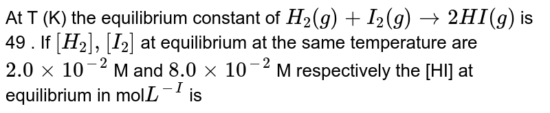 At T (K) the equilibrium constant of `H_(2)(g)+I_(2)(g) rarr 2HI(g) ` is 49 . If `[H_(2)],[I_(2)]`  at equilibrium at the same temperature are `2.0xx 10^(-2) ` M and `8.0xx 10^(-2)` M respectively the [HI] at equilibrium in mol`L^(-I)` is