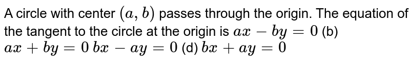 A circle with center `(a , b)` passes through the origin. The   equation of the tangent to the circle at the origin is `a x-b y=0`  (b) `a x+b y=0`  `b x-a y=0`  (d) `b x+a y=0`