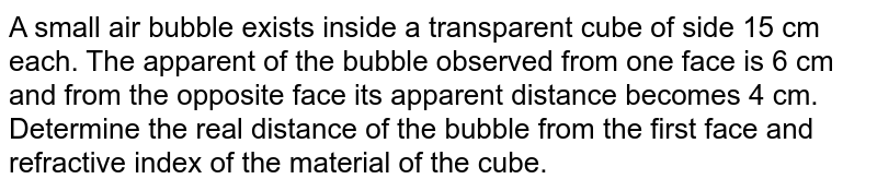 A small air bubble exists inside a transparent cube of side 15 cm each. The apparent of the bubble observed from one face is 6 cm and from the opposite face its apparent distance becomes 4 cm. Determine the real distance of the bubble from the first face and refractive index of the material of the cube.