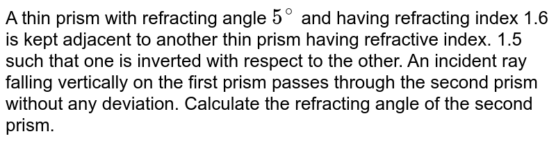 A thin prism with refracting angle `5^(@)` and having refracting index 1.6 is kept adjacent to another thin prism having refractive index. 1.5 such that one is inverted with respect to the other. An incident ray falling vertically on the first prism passes through the second prism without any deviation. Calculate the refracting angle of the second prism.