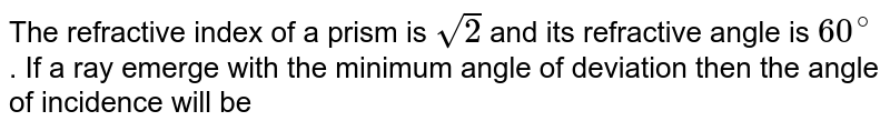 The refractive index of a prism is `sqrt(2)` and its refractive angle is `60^(@)` . If a ray emerge with the minimum angle of deviation then the angle of incidence will be