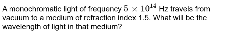 A monochromatic light of frequency `5 xx 10^(14)` Hz travels from vacuum to a medium of refraction index 1.5. What will be the wavelength of light in that medium?