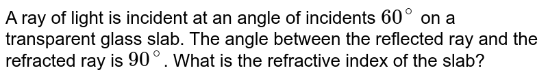 A ray of light is incident at an angle of incidents `60^(@)` on a transparent glass slab. The angle between the reflected ray and the refracted ray is `90^(@)`. What is the refractive index of the slab?
