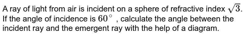 A ray of light from air is incident on a sphere of refractive index `sqrt(3)`. If the angle of incidence is `60^(@)` , calculate the angle between the incident ray and the emergent ray with the help of a diagram.