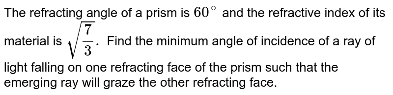 The refracting angle of a prism is `60^(@)` and the refractive index of its material is `sqrt((7)/(3)).` Find the minimum angle of incidence of a ray of light falling on one refracting face of the prism such that the emerging ray will graze the other refracting face.