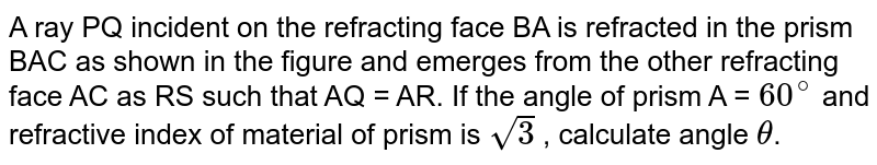A ray PQ incident on the refracting face BA is refracted in the prism BAC as shown in the figure and emerges from the other refracting face AC as RS such that AQ = AR. If the angle of prism A = `60^(@)` and refractive index of material of prism is `sqrt(3)` , calculate angle `theta`.