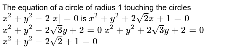 The equation of a circle of radius 1 touching the circles `x^2+y^2-2|x|=0` is  `x^2+y^2+2sqrt(2)x+1=0`   `x^2+y^2-2sqrt(3)y+2=0`   `x^2+y^2+2sqrt(3)y+2=0`   `x^2+y^2-2sqrt(2)+1=0`