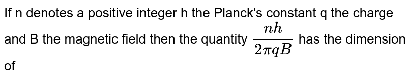 If n denotes a positive integer h the Planck's constant q the charge and B the magnetic field then the quantity `(nh)/(2 piqB)` has the dimension of
