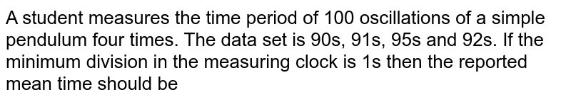 A student measures the time period of 100 oscillations of a simple pendulum four  times. The data set is 90s, 91s, 95s and 92s. If the minimum division in the measuring  clock is 1s then the reported mean time should be